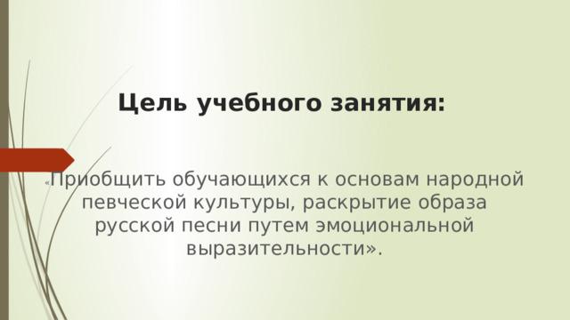 Цель учебного занятия: « Приобщить обучающихся к основам народной певческой культуры, раскрытие образа русской песни путем эмоциональной выразительности».