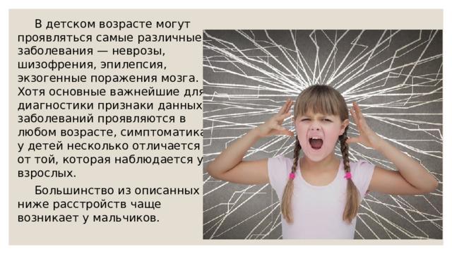 В детском возрасте могут проявляться самые различные заболевания — неврозы, шизофрения, эпилепсия, экзогенные поражения мозга. Хотя основные важнейшие для диагностики признаки данных заболеваний проявляются в любом возрасте, симптоматика у детей несколько отличается от той, которая наблюдается у взрослых.  Большинство из описанных ниже расстройств чаще возникает у мальчиков.