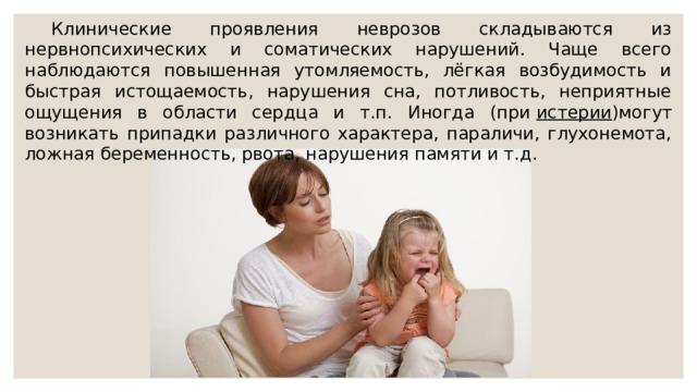 Клинические проявления неврозов складываются из нервнопсихических и соматических нарушений. Чаще всего наблюдаются повышенная утомляемость, лёгкая возбудимость и быстрая истощаемость, нарушения сна, потливость, неприятные ощущения в области сердца и т.п. Иногда (при истерии )могут возникать припадки различного характера, параличи, глухонемота, ложная беременность, рвота, нарушения памяти и т.д.