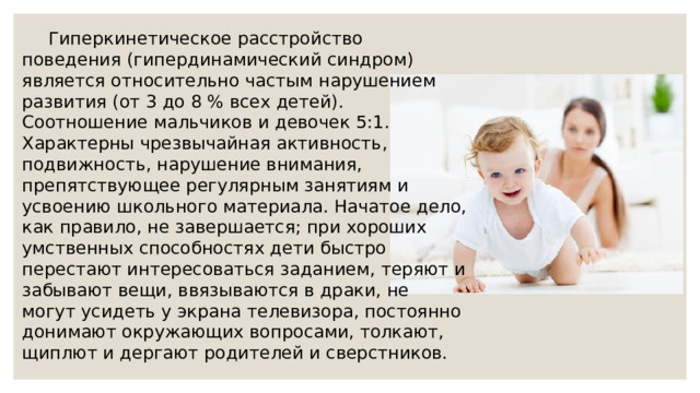 Гиперкинетическое расстройство поведения (гипердинамический синдром) является относительно частым нарушением развития (от 3 до 8 % всех детей). Соотношение мальчиков и девочек 5:1. Характерны чрезвычайная активность, подвижность, нарушение внимания, препятствующее регулярным занятиям и усвоению школьного материала. Начатое дело, как правило, не завершается; при хороших умственных способностях дети быстро перестают интересоваться заданием, теряют и забывают вещи, ввязываются в драки, не могут усидеть у экрана телевизора, постоянно донимают окружающих вопросами, толкают, щиплют и дергают родителей и сверстников.