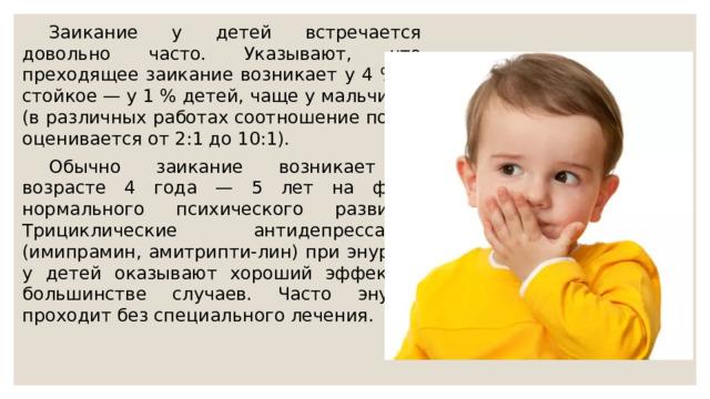 Заикание у детей встречается довольно часто. Указывают, что преходящее заикание возникает у 4 %, а стойкое — у 1 % детей, чаще у мальчиков (в различных работах соотношение полов оценивается от 2:1 до 10:1).  Обычно заикание возникает в возрасте 4 года — 5 лет на фоне нормального психического развития Трициклические антидепрессанты (имипрамин, амитрипти-лин) при энурезе у детей оказывают хороший эффект в большинстве случаев. Часто энурез проходит без специального лечения.