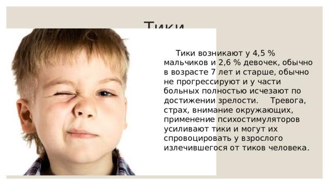 Тики  Тики возникают у 4,5 % мальчиков и 2,6 % девочек, обычно в возрасте 7 лет и старше, обычно не прогрессируют и у части больных полностью исчезают по достижении зрелости.  Тревога, страх, внимание окружающих, применение психостимуляторов усиливают тики и могут их спровоцировать у взрослого излечившегося от тиков человека.