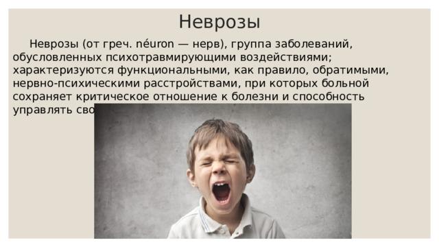 Неврозы  Неврозы (от греч. néuron — нерв), группа заболеваний, обусловленных психотравмирующими воздействиями; характеризуются функциональными, как правило, обратимыми, нервно-психическими расстройствами, при которых больной сохраняет критическое отношение к болезни и способность управлять своим поведением.