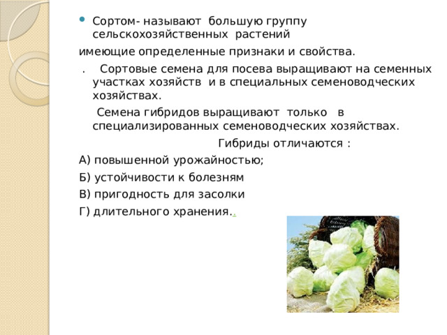 Сортом- называют большую группу сельскохозяйственных растений имеющие определенные признаки и свойства.  . Сортовые семена для посева выращивают на семенных участках хозяйств и в специальных семеноводческих хозяйствах.  Семена гибридов выращивают только в специализированных семеноводческих хозяйствах.  Гибриды отличаются : А) повышенной урожайностью; Б) устойчивости к болезням В) пригодность для засолки Г) длительного хранения. .