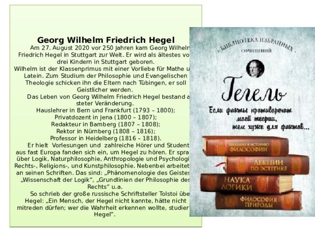 """Georg Wilhelm Friedrich Hegel  Am 27. August 2020 vor 250 Jahren kam Georg Wilhelm Friedrich Hegel in Stuttgart zur Welt. Er wird als ältestes von drei Kindern in Stuttgart geboren.  Wilhelm ist der Klassenprimus mit einer Vorliebe für Mathe und Latein. Zum Studium der Philosophie und Evangelischen Theologie schicken ihn die Eltern nachTübingen, er soll Geistlicher werden.  Das Leben von Georg Wilhelm Friedrich Hegel bestand aus steter Veränderung.  Hauslehrer in Bern und Frankfurt (1793 – 1800);  Privatdozent in Jena (1800 – 1807);  Redakteur in Bamberg (1807 – 1808);  Rektor in Nürnberg (1808 – 1816);  Professor in Heidelberg (1816 – 1818).  Er hielt Vorlesungen und zahlreiche Hörer und Studenten aus fast Europa fanden sich ein, um Hegel zu hören. Er sprach über Logik, Naturphilosophie, Anthropologie und Psychologie, Rechts-, Religions-, und Kunstphilosophie. Nebenbei arbeitet er an seinen Schriften. Das sind: """"Phänomenologie des Geistes"""", """"Wissenschaft der Logik"""", """"Grundlinien der Philosophie des Rechts"""" u.a.  So schrieb der große russische Schriftsteller Tolstoi über Hegel: """"Ein Mensch, der Hegel nicht kannte, hätte nicht mitreden dürfen; wer die Wahrheit erkennen wollte, studierte Hegel""""."""
