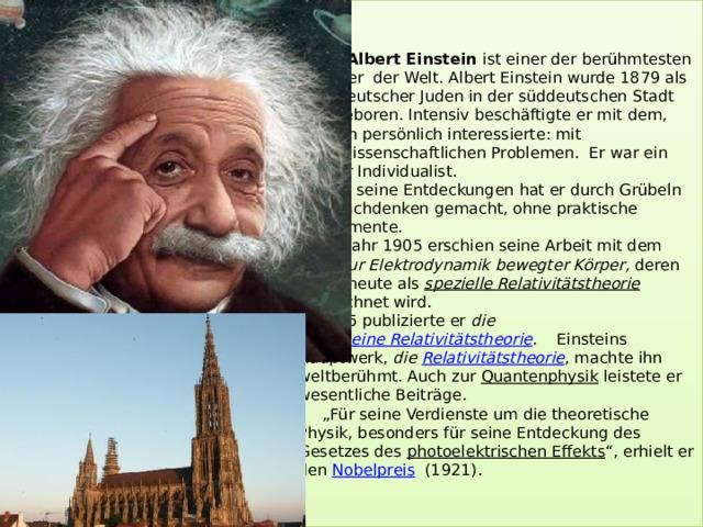 """Albert Einstein ist einer der berühmtesten Physiker der Welt. Albert Einstein wurde 1879 als Kind deutscher Juden in der süddeutschen Stadt Ulm geboren. Intensiv beschäftigte er mit dem, was ihn persönlich interessierte: mit naturwissenschaftlichen Problemen. Er war ein starker Individualist.  Alle seine Entdeckungen hat er durch Grübeln und Nachdenken gemacht, ohne praktische Experimente.  Im Jahr 1905 erschien seine Arbeit mit dem Titel Zur Elektrodynamik bewegter Körper, deren Inhalt heute als spezielle Relativitätstheorie bezeichnet wird.  1915 publizierte er die allgemeine Relativitätstheorie . Einsteins Hauptwerk, die Relativitätstheorie , machte ihn weltberühmt. Auch zur Quantenphysik leistete er wesentliche Beiträge.  """"Für seine Verdienste um die theoretische Physik, besonders für seine Entdeckung des Gesetzes des photoelektrischen Effekts """", erhielt er den Nobelpreis  (1921)."""