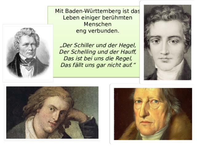"""Mit Baden-Württemberg ist das Leben einiger berühmten Menschen  eng verbunden.    """"Der Schiller und der Hegel,  Der Schelling und der Hauff,  Das ist bei uns die Regel,  Das fällt uns gar nicht auf."""""""