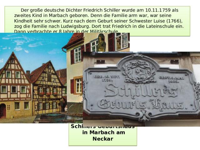 Der große deutsche Dichter Friedrich Schiller wurde am 10.11.1759 als zweites Kind in Marbach geboren. Denn die Familie arm war, war seine Kindheit sehr schwer. Kurz nach dem Geburt seiner Schwester Luise (1766), zog die Familie nach Ludwigsburg. Dort trat Friedrich in die Lateinschule ein. Dann verbrachte er 8 Jahre in der Militärschule. Schillers Geburtshaus  in Marbach am Neckar