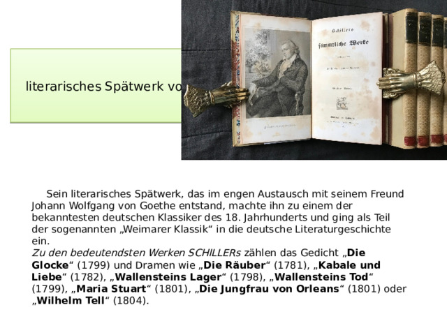 """literarisches Spätwerk von Schiller  Sein literarisches Spätwerk, das im engen Austausch mit seinem Freund Johann Wolfgang von Goethe entstand, machte ihn zu einem der bekanntesten deutschen Klassiker des 18. Jahrhunderts und ging als Teil der sogenannten """"Weimarer Klassik"""" in die deutsche Literaturgeschichte ein.  Zu den bedeutendsten Werken SCHILLERs zählen das Gedicht """" Die Glocke """" (1799) und Dramen wie """" Die Räuber """" (1781), """" Kabale und Liebe """" (1782), """" Wallensteins Lager """" (1798), """" Wallensteins Tod """" (1799), """" Maria Stuart """" (1801), """" Die Jungfrau von Orleans """" (1801) oder """" Wilhelm Tell """" (1804)."""