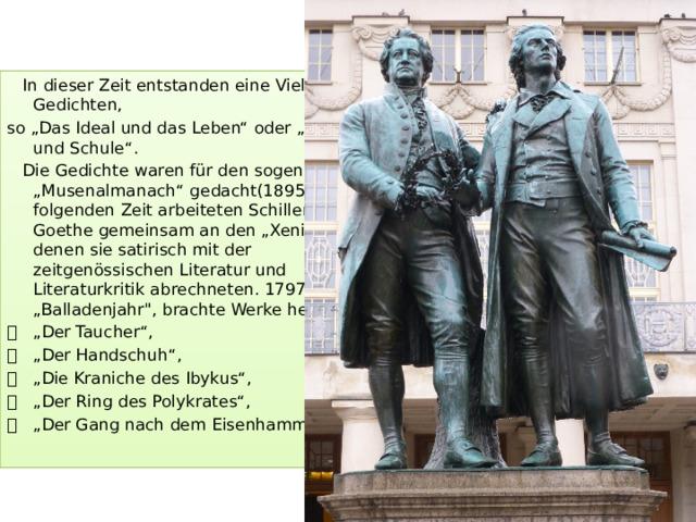 """In dieser Zeit entstanden eine Vielzahl von Gedichten, so""""Das Ideal und das Leben""""oder""""Natur und Schule"""".  Die Gedichte waren für den sogenannten """"Musenalmanach"""" gedacht(1895). In der folgenden Zeit arbeiteten Schiller und Goethe gemeinsam an den """"Xenien"""