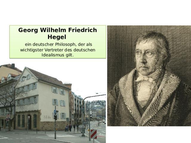 Georg Wilhelm Friedrich Hegel    ein deutscherPhilosoph, der als wichtigster Vertreter desdeutschen Idealismus gilt.