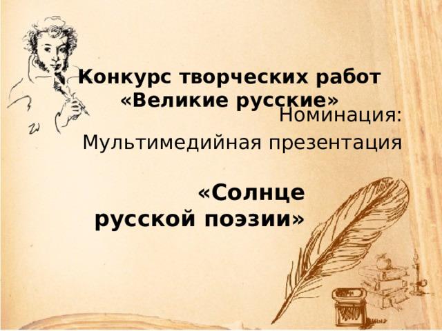 Конкурс творческих работ  «Великие русские» Номинация: Мультимедийная презентация «Солнце русской поэзии»