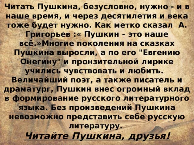 Читать Пушкина, безусловно, нужно - и в наше время, и через десятилетия и века тоже будет нужно. Как метко сказал А. Григорьев :« Пушкин - это наше всё.»Многие поколения на сказках Пушкина выросли, а по его