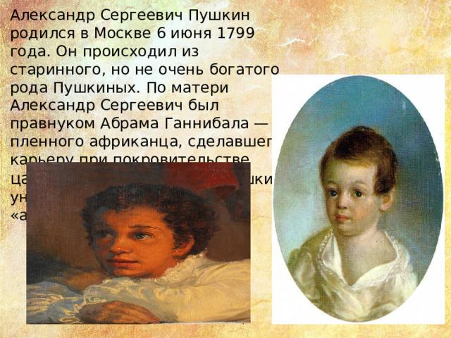 Александр Сергеевич Пушкин родился в Москве 6 июня 1799 года. Он происходил из старинного, но не очень богатого рода Пушкиных. По матери Александр Сергеевич был правнуком Абрама Ганнибала — пленного африканца, сделавшего карьеру при покровительстве царя Петра I. От прадеда Пушкин унаследовал характерные «африканские» черты.