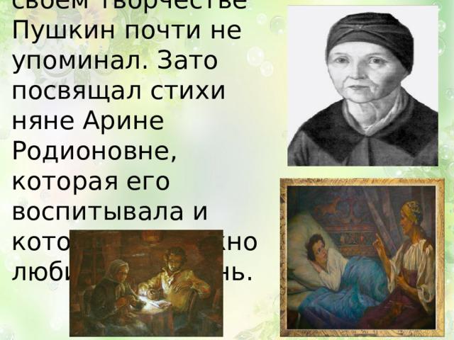 О родителях в своем творчестве Пушкин почти не упоминал. Зато посвящал стихи няне Арине Родионовне, которая его воспитывала и которую он нежно любил всю жизнь.