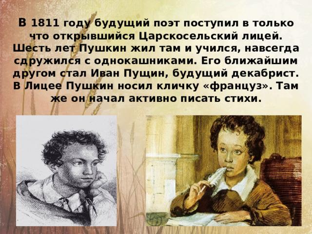 В 1811 году будущий поэт поступил в только что открывшийся Царскосельский лицей. Шесть лет Пушкин жил там и учился, навсегда сдружился с однокашниками. Его ближайшим другом стал Иван Пущин, будущий декабрист. В Лицее Пушкин носил кличку «француз». Там же он начал активно писать стихи.