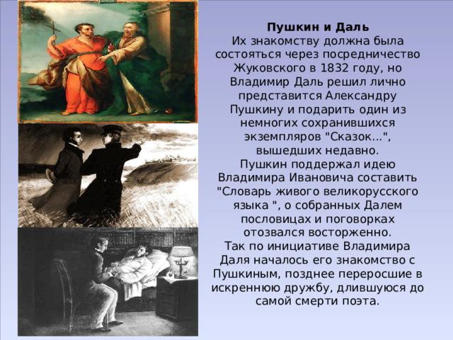 Пушкин и Даль  Их знакомству должна была состояться через посредничество Жуковского в 1832 году, но Владимир Даль решил лично представится Александру Пушкину и подарить один из немногих сохранившихся экземпляров