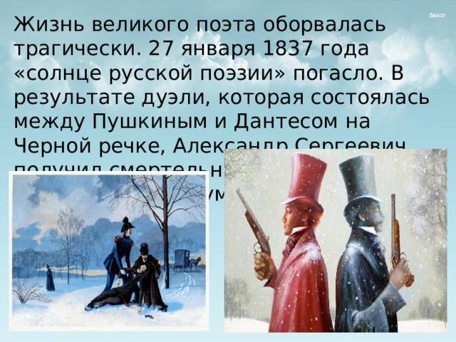 Жизнь великого поэта оборвалась трагически. 27 января 1837 года «солнце русской поэзии» погасло. В результате дуэли, которая состоялась между Пушкиным и Дантесом на Черной речке, Александр Сергеевич получил смертельное ранение и спустя два дня мучений умер в своей квартире.