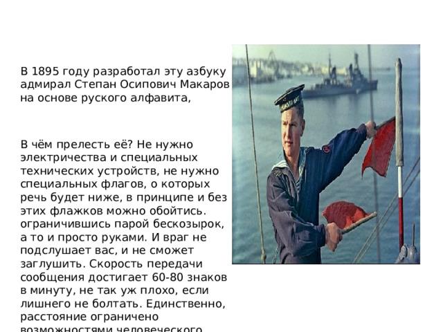 В 1895 году разработал эту азбуку адмирал Степан Осипович Макаров на основе руского алфавита, В чём прелесть её? Не нужно электричества и специальных технических устройств, не нужно специальных флагов, о которых речь будет ниже, в принципе и без этих флажков можно обойтись. ограничившись парой бескозырок, а то и просто руками. И враг не подслушает вас, и не сможет заглушить. Скорость передачи сообщения достигает 60-80 знаков в минуту, не так уж плохо, если лишнего не болтать. Единственно, расстояние ограничено возможностями человеческого зрения