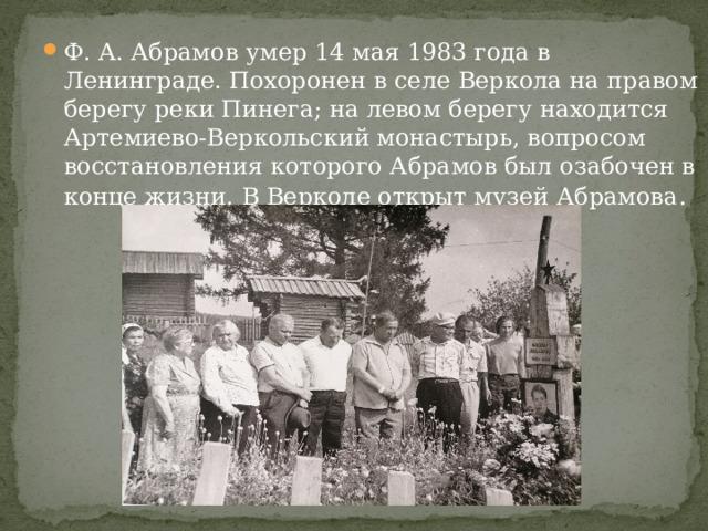 Ф. А. Абрамов умер 14 мая 1983 года в Ленинграде. Похоронен в селе Веркола на правом берегу реки Пинега; на левом берегу находится Артемиево-Веркольский монастырь, вопросом восстановления которого Абрамов был озабочен в конце жизни. В Верколе открыт музей Абрамова .