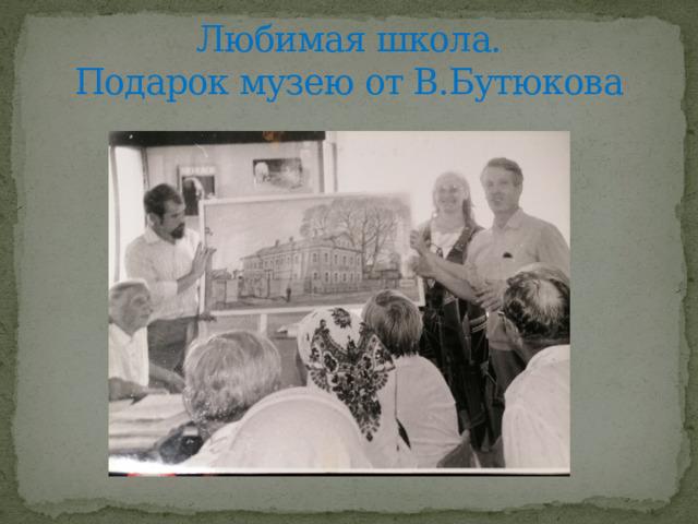 Любимая школа.  Подарок музею от В.Бутюкова
