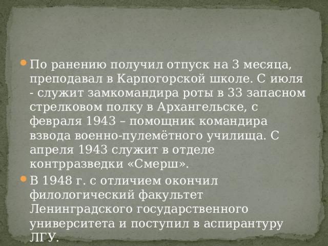 По ранению получил отпуск на 3 месяца, преподавал в Карпогорской школе. С июля - служит замкомандира роты в 33 запасном стрелковом полку в Архангельске, с февраля 1943 – помощник командира взвода военно-пулемётного училища. С апреля 1943 служит в отделе контрразведки «Смерш». В 1948 г. с отличием окончил филологический факультет Ленинградского государственного университета и поступил в аспирантуру ЛГУ.