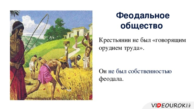 Феодальное общество Крестьянин не был «говорящим орудием труда». Он не был собственностью феодала.