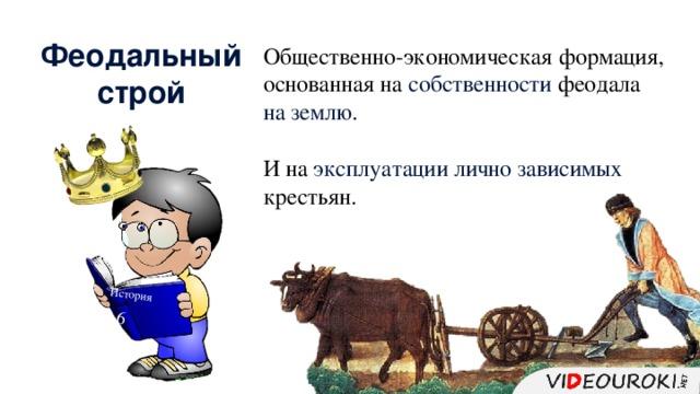История 6 Феодальный строй Общественно-экономическая формация, основанная на собственности феодала на землю . И на эксплуатации  лично зависимых крестьян.