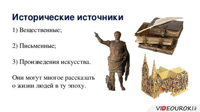 Исторические источники 1) Вещественные; 2) Письменные; 3) Произведения искусства. Они могут многое рассказать о жизни людей в ту эпоху.