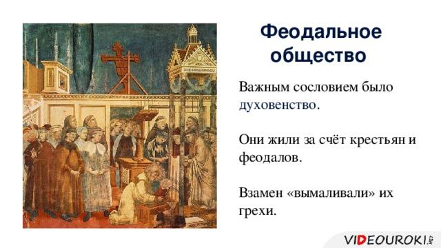 Феодальное общество Важным сословием было духовенство . Они жили за счёт крестьян и феодалов. Взамен «вымаливали» их грехи.