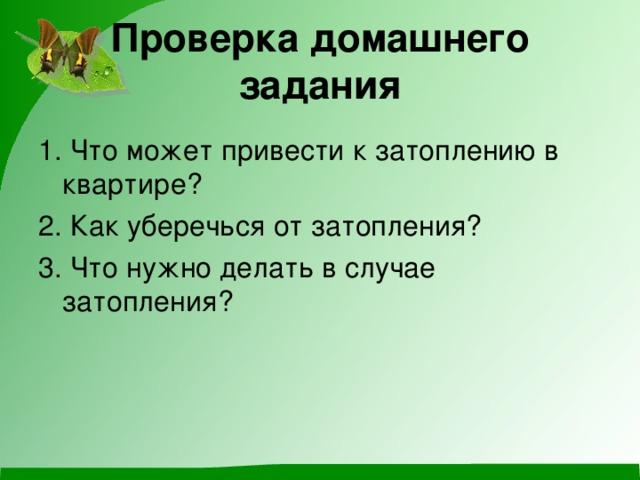 Проверка домашнего задания 1. Что может привести к затоплению в квартире? 2. Как уберечься от затопления? 3. Что нужно делать в случае затопления?