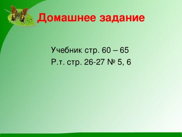 Домашнее задание Учебник стр. 60 – 65 Р.т. стр. 26-27 № 5, 6