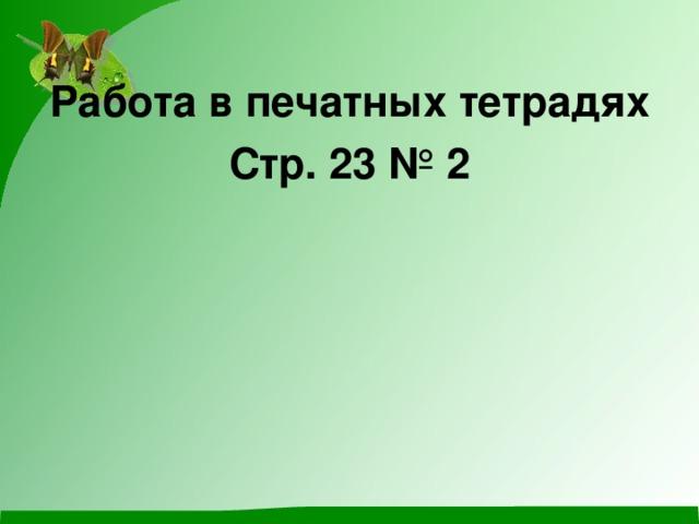 Работа в печатных тетрадях Стр. 23 № 2