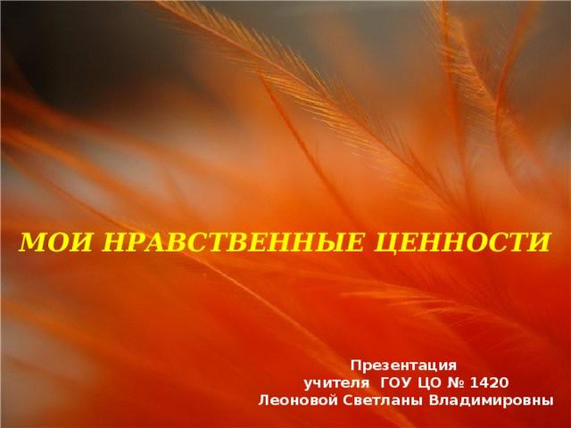МОИ НРАВСТВЕННЫЕ ЦЕННОСТИ Презентация учителя ГОУ ЦО № 1420 Леоновой Светланы Владимировны