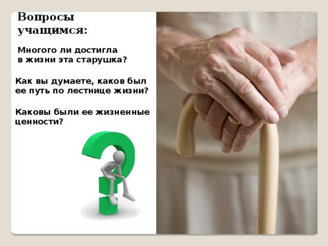 Вопросы учащимся: Многого ли достигла в жизни эта старушка? Как вы думаете, каков был ее путь по лестнице жизни? Каковы были ее жизненные ценности?