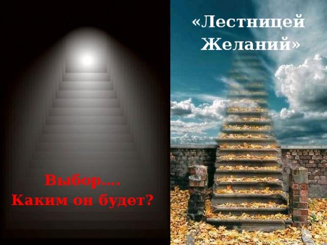 «Лестницей Желаний» Выбор…. Каким он будет?