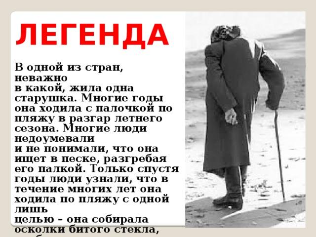 ЛЕГЕНДА В одной из стран, неважно в какой, жила одна старушка. Многие годы она ходила с палочкой по пляжу в разгар летнего сезона. Многие люди недоумевали и не понимали, что она ищет в песке, разгребая его палкой. Только спустя годы люди узнали, что в течение многих лет она ходила по пляжу с одной лишь целью – она собирала осколки битого стекла, чтобы взрослые и дети не поранились.