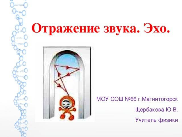 Отражение звука. Эхо. МОУ СОШ №66 г.Магнитогорск Щербакова Ю.В. Учитель физики