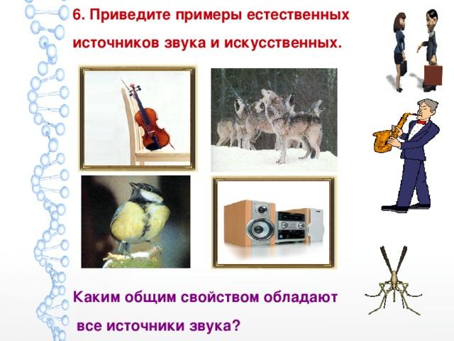 6. Приведите примеры естественных источников звука и искусственных.         Каким общим свойством обладают  все источники звука?