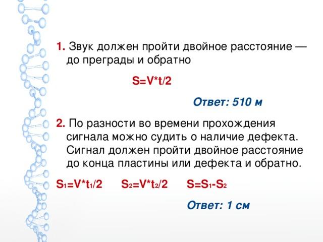 1. Звук должен пройти двойное расстояние — до преграды и обратно   S=V*t/2  Ответ: 510 м 2. По разности во времени прохождения сигнала можно судить о наличие дефекта. Сигнал должен пройти двойное расстояние до конца пластины или дефекта и обратно. S 1 =V*t 1 /2 S 2 =V*t 2 /2 S=S 1 -S 2  Ответ: 1 см