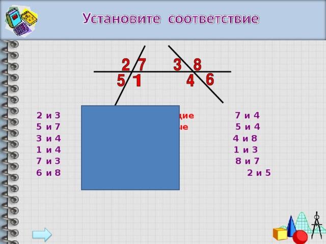 2 и 3  накрест лежащие  7 и 4  5 и 7  соответственные  5 и 4   3 и 4  односторонние  4 и 8  1 и 4  вертикальные  1 и 3  7 и 3  смежные  8 и 7  6 и 8  2 и 5