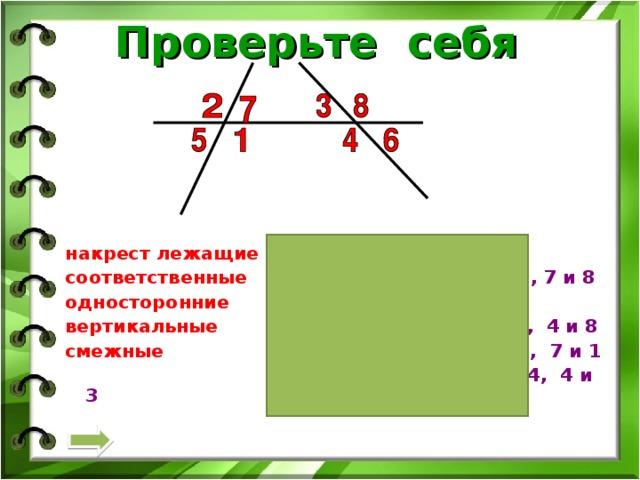 Проверьте себя  накрест лежащие  1 и 3, 7 и 4  соответственные  5 и 4 , 1 и 6, 2 и 3, 7 и 8 односторонние  7 и 3, 1 и 4 вертикальные  1 и 2, 5 и 7, 3 и 6, 4 и 8 смежные  1 и 5, 5 и 2, 2 и 7, 7 и 1  3 и 8, 8 и 6, 6 и 4, 4 и 3