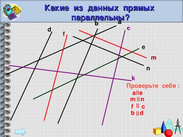 Какие из данных прямых параллельны? a b с d f e m n k Проверьте себя : a  e m n  f c b d