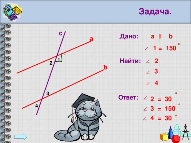Задача. с Дано:  a  b  a 1 = 150 2 Найти: 1 2 b 3 4 3 Ответ: 2 = 30  4 3 = 150 4 = 30