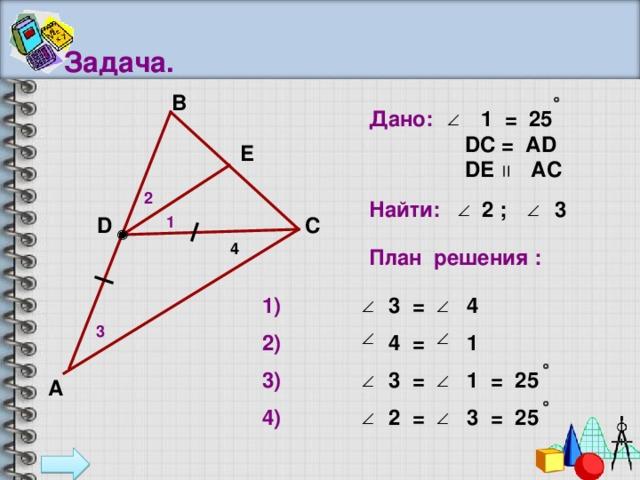 Задача. В Дано: 1 = 25   D С = А D  D Е  АС E 2 Найти:  2  ;  3  D 1 С 4 План решения : 1) 3 = 4  3 2) 4  =  1 3) 3  =  1 = 25 А 4) 2  =  3 = 25