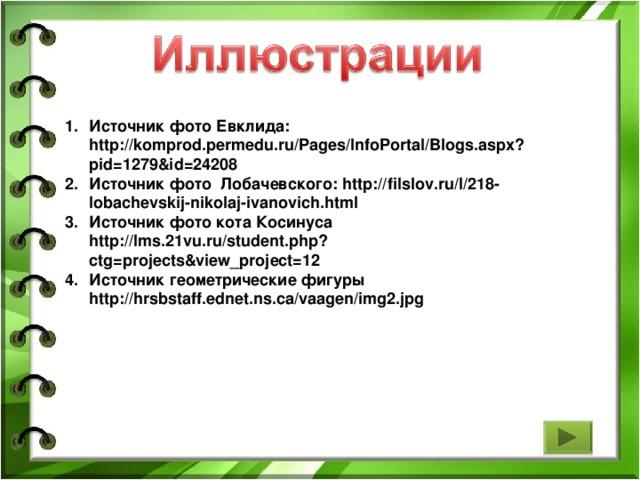 Источник фото Евклида: http://komprod.permedu.ru/Pages/InfoPortal/Blogs.aspx?pid=1279&id=24208  Источник фото Лобачевского: http://filslov.ru/l/218-lobachevskij-nikolaj-ivanovich.html  Источник фото кота Косинуса http://lms.21vu.ru/student.php?ctg=projects&view_project=12  Источник геометрические фигуры http://hrsbstaff.ednet.ns.ca/vaagen/img2.jpg
