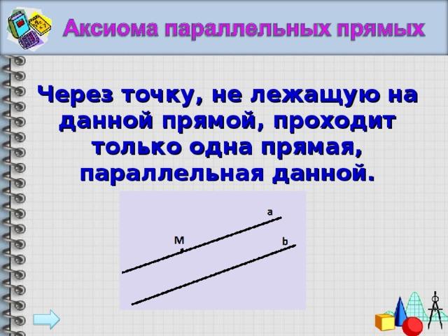 Через точку, не лежащую на данной прямой, проходит только одна прямая, параллельная данной.