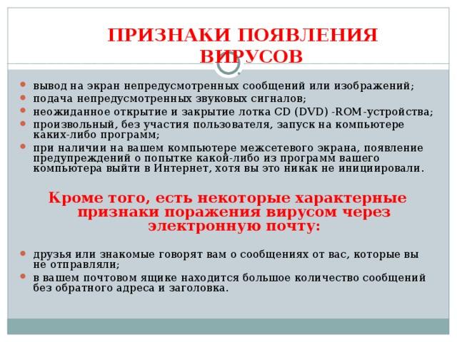 ПРИЗНАКИ ПОЯВЛЕНИЯ ВИРУСОВ вывод на экран непредусмотренных сообщений или изображений; подача непредусмотренных звуковых сигналов; неожиданное открытие и закрытие лотка CD ( DVD ) -ROM-устройства; произвольный, без участия  пользователя, запуск на компьютере каких-либо программ; при наличии на вашем компьютере межсетевого экрана, появление предупреждений о попытке какой-либо из программ вашего компьютера выйти в Интернет, хотя вы это никак не инициировали.  Кроме того, есть некоторые характерные признаки поражения вирусом через электронную почту: