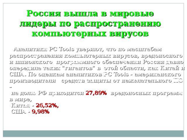 Россия вышла в мировые лидеры по распространению компьютерных вирусов  Аналитики PC Tools уверяют, что по масштабам распространения компьютерных вирусов, вредоносного и шпионского программного обеспечения Россия давно опередила таких