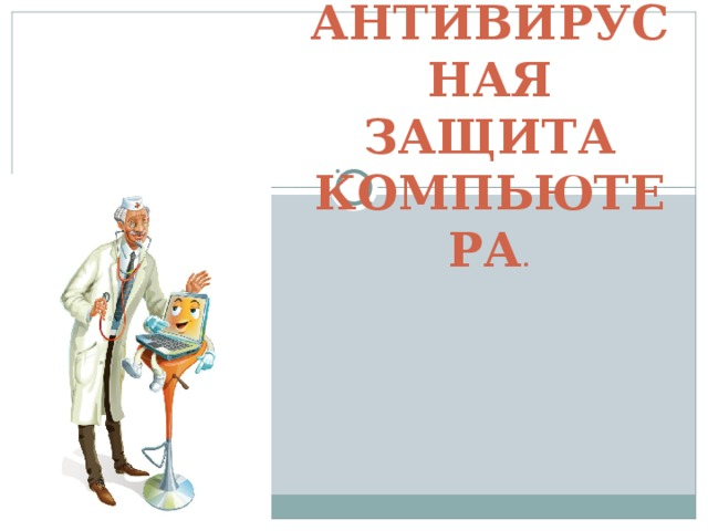 АНТИВИРУСНАЯ ЗАЩИТА КОМПЬЮТЕРА .